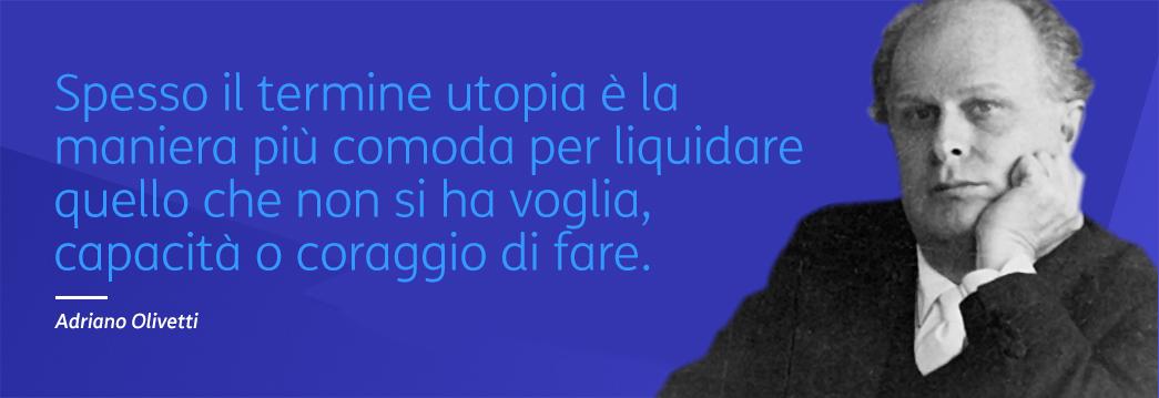 Spesso il termine utopia è la maniera più comoda per liquidare quello che non si ha voglia, capacità o coraggio di fare - Adriano Olivetti